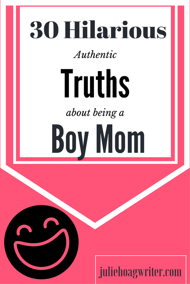 30 Authentic Truths about being a Boy Mom. There is humor in everyday parenting. Join me as I spill it. #momofboys #boymom #humor #laughter #motherhood #moms #laugh #boymomlife #mamasboy #mothers #momandson #son #boyswillbeboys