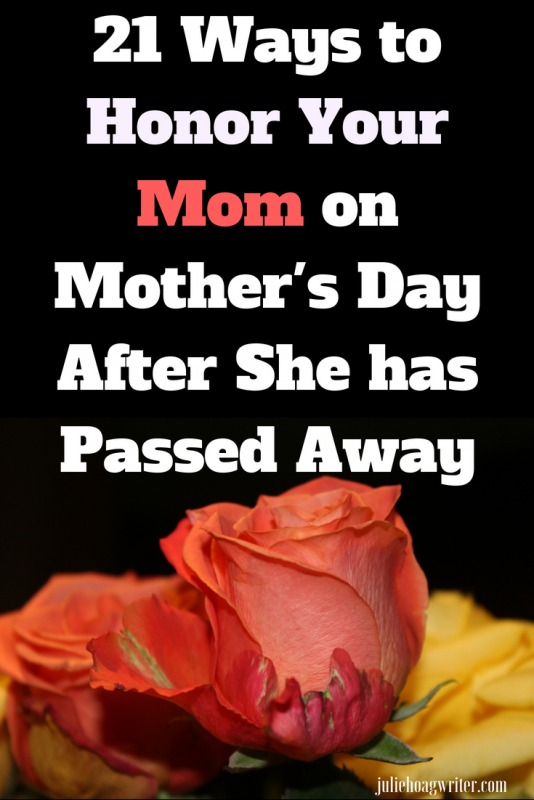 21 Ways to Honor Your Mom on Mother's Day After She has Passed Away. Tips for dealing with grief on Mother's Day. For those grieving on Mother's Day due to their mom's death. Ways to cope with loss of your mom on the first Mother's Day after her death. #grief #mothersday #mom #moms #loss #death #mother #advice #juliehoagwriter #grieving #grievingthelossofmom #memories #depression