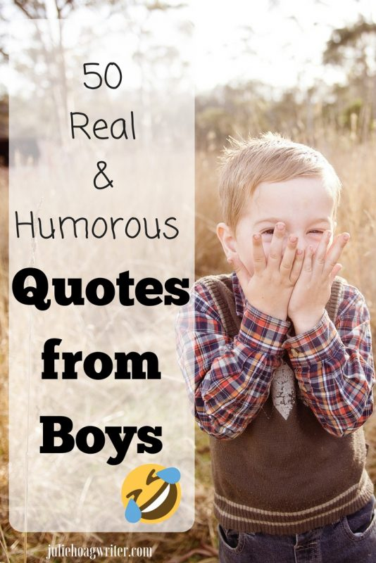 50 Funny Real Humorous Quotes from Boys. Momlife humor the funny things kids say young kids and older kids, priceless quotes. Motherhood at its best getting all the laughs and enjoying our kids. #motherhood #funnyquotes #humor #laughter #boys #kids #family #quotes #moms #funny #parenting #love #parenthood #momlife #mama #juliehoagwriter